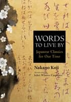 Words to Live by - Japanese Classics for Our Time ebook by NAKANO Koji, Juliet Winters CARPENTER