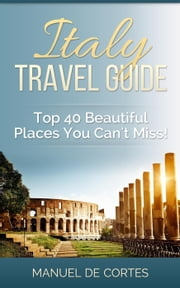 Italy Travel Guide: Top 40 Beautiful Places You Can't Miss! - Travel ebook by Manuel De Cortes