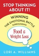 Stop Thinking About It! Winning the Emotional Battle Surrounding Food and Weight Loss ebook by Lori A. Williams