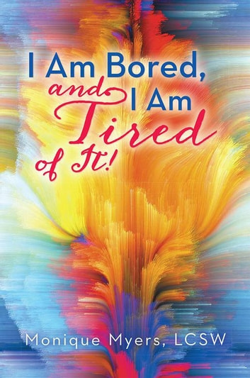I Am Bored and I Am Tired of It!! ebook by Monique Myers LCSW