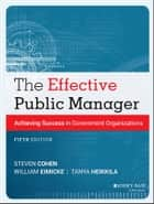 The Effective Public Manager - Achieving Success in Government Organizations ebook by Steven Cohen, William Eimicke, Tanya Heikkila