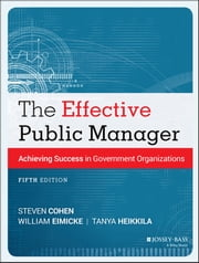 The Effective Public Manager - Achieving Success in Government Organizations ebook by Steven Cohen,William Eimicke,Tanya Heikkila