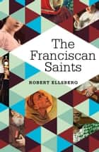The Franciscan Saints eBook by Robert Ellsberg