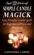 Simple Candle Magick: Easy, Powerful Candle Spells for Beginners to Wicca and Witchcraft ebook by Cassandra Larsen