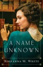A Name Unknown (Shadows Over England Book #1) ebook by Roseanna M. White