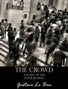 The Crowd: A Study of the Popular Mind ebook by Gustave Le Bon