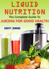 Liquid Nutrition - The Complete Guide to Juicing for Good Health ebook by kristy Jenkins