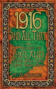 1916 and All That - A History of Ireland from Back Then Until Right Now ebook by C. M. Boylan