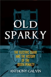 Old Sparky - The Electric Chair and the History of the Death Penalty ebook by Anthony Galvin