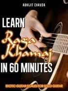 Learn Raga Khamaj in 60 Minutes (Exotic Guitar Scales for Solo Guitar) ebook by Abhijit Chavda