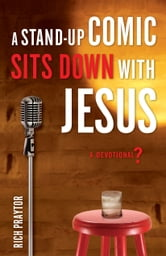 A Stand-Up Comic Sits Down with Jesus - A Devotional? ebook by Rich Praytor
