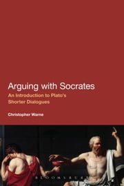 Arguing with Socrates - An Introduction to Plato's Shorter Dialogues ebook by Christopher Warne