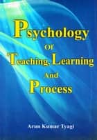Psychology of Teaching, Learning and Process ebook by Arun Kumar Tyagi
