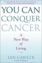 You Can Conquer Cancer - A New Way of Living ebook by Ian Gawler