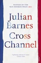 Cross Channel ebook by Julian Barnes