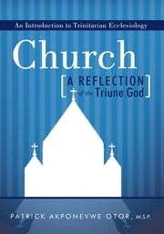 Church: A Reflection of the Triune God - An Introduction to Trinitarian Ecclesiology ebook by Patrick Akponevwe Otor, M.S.P.