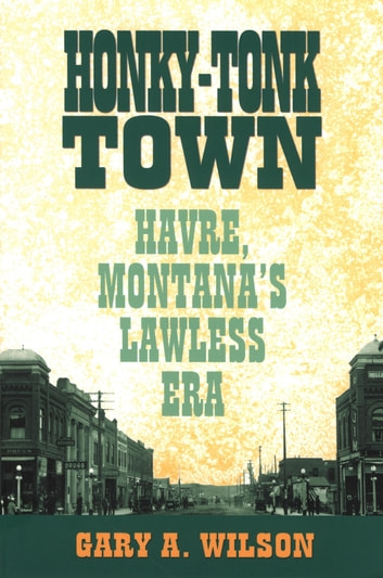 Honky-Tonk Town - Havre, Montana's Lawless Era ebook by Gary A. Wilson