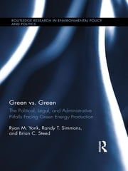 Green vs. Green - The Political, Legal, and Administrative Pitfalls Facing Green Energy Production ebook by Ryan M. Yonk,Randy T. Simmons,Brian C. Steed