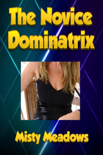 The Novice Dominatrix (Femdom) ebook by Misty Meadows