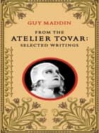 From the Atelier Tovar - Selected Writings of Guy Maddin ebook by Guy Maddin