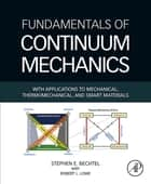 Fundamentals of Continuum Mechanics - With Applications to Mechanical, Thermomechanical, and Smart Materials ebook by Stephen Bechtel, Robert Lowe