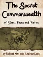 The Secret Commonwealth Of Elves, Fauns And Fairi ebook by Robert Kirk, Andrew Lang