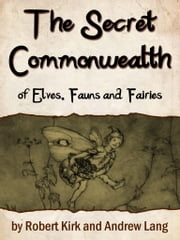 The Secret Commonwealth Of Elves, Fauns And Fairi ebook by Robert Kirk,Andrew Lang