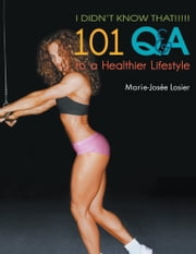 I Didn't Know That!!!!! - 101 Q&A to a Healthier Lifestyle ebook by Marie-Josee Losier