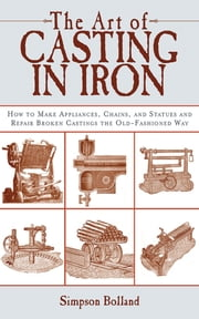 The Art of Casting in Iron - How to Make Appliances, Chains, and Statues and Repair Broken Castings the Old-Fashioned Way ebook by Simpson Bolland
