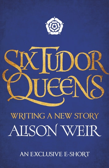 Six Tudor Queens: Writing a New Story ebook by Alison Weir