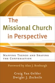 Missional Church in Perspective, The (The Missional Network) - Mapping Trends and Shaping the Conversation ebook by Craig Van Gelder, Dwight J Zscheile