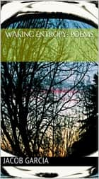 Waking Entropy: Poems ebook by Jacob Garcia