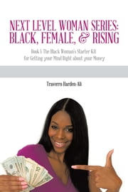 Next Level Woman Series: Black, Female, & Rising - Book 1: The Black Woman's Starter Kit for Getting your Mind Right about your Money ebook by Traverro Harden-Ali