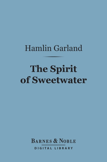 The Spirit of Sweetwater (Barnes & Noble Digital Library) ebook by Hamlin Garland