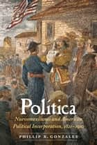 Política - Nuevomexicanos and American Political Incorporation, 1821–1910 ebook by Phillip B. Gonzales