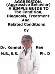 Aggression, (Aggressive Behavior) A Simple Guide To The Condition, Diagnosis, Treatment And Related Conditions ebook by Kenneth Kee