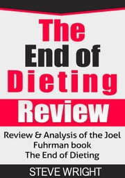 The End of Dieting Review - Review & Analysis of the Joel Fuhrman book The End of Dieting ebook by Steve Wright