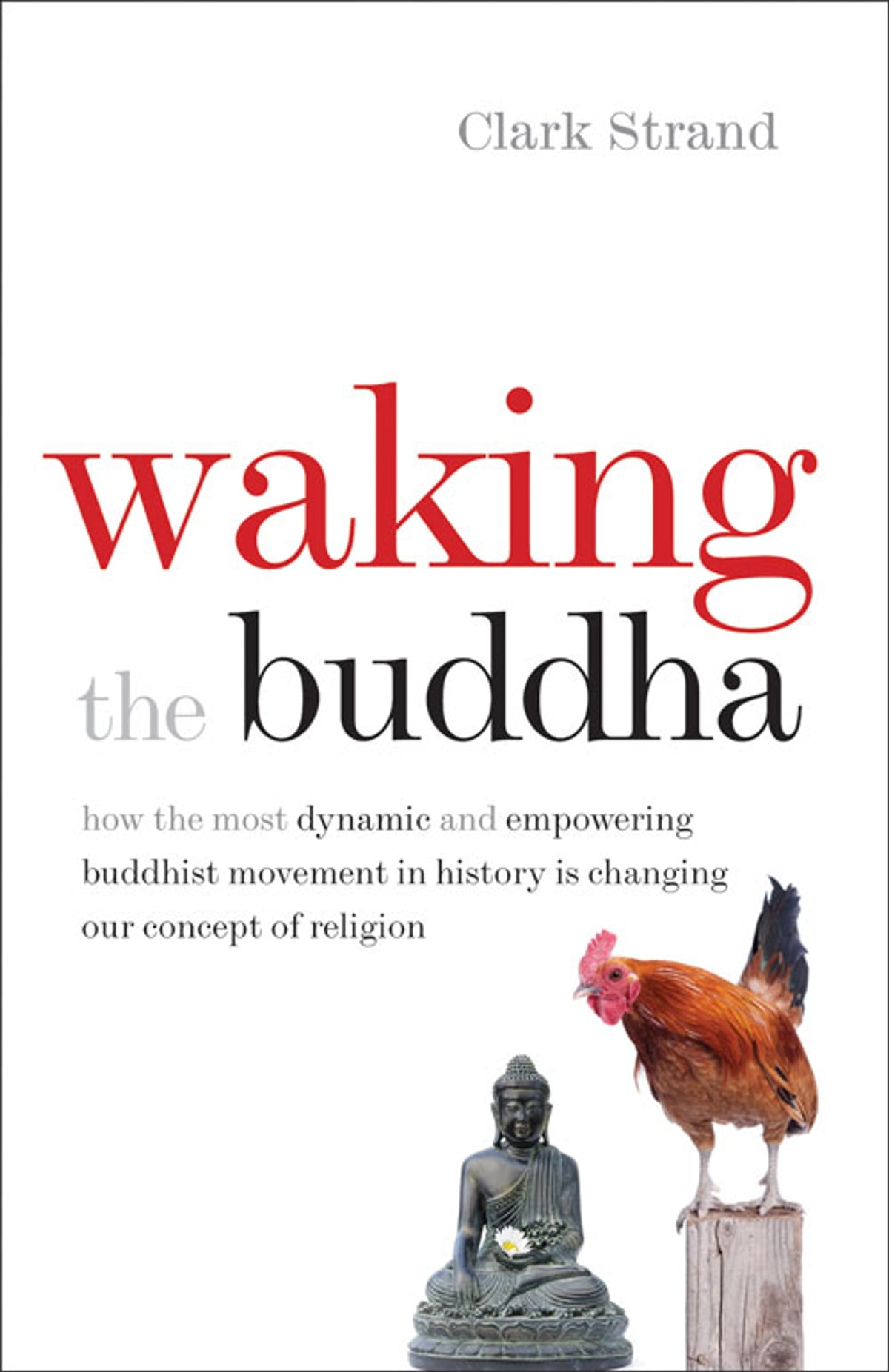 Waking The Buddha How The Most Dynamic And Empowering Buddhist Movement In History Is Changing Our Concept Of Religion By Clark Strand
