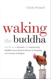 Waking the Buddha - How the Most Dynamic and Empowering Buddhist Movement in History Is Changing Our Concept of Religion ebook by Clark Strand