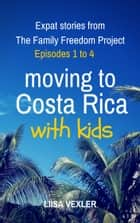 Moving to Costa Rica with Kids: Expat Stories from The Family Freedom Project - Episodes 1 to 4 ebook by Liisa Vexler