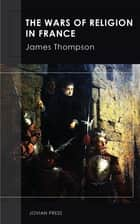 The Wars of Religion in France ebook by James Thompson