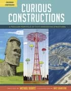 Curious Constructions - A Peculiar Portfolio of Fifty Fascinating Structures ebook by Michael Hearst, Matt Johnstone