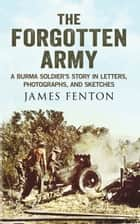 The Forgotten Army - A Burma Soldier's Story in Letters, Photographs and Sketches ebook by James Fenton