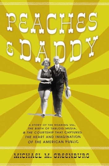 Peaches & Daddy - A Story of the Roaring 20s, the Birth of Tabloid Media, & the Courtship that Captured the Heart and Imagination of the American Public ebook by Michael M. Greenburg