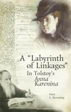 A Labyrinth of Linkages in Tolstoy's Anna Karenina ebook by Gary Browning