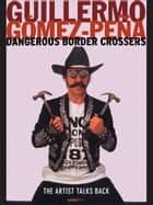 Dangerous Border Crossers ebook by Guillermo Gómez-Peña