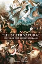 The Supernatural in Tudor and Stuart England ebook by Darren Oldridge