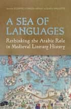 A Sea of Languages - Rethinking the Arabic Role in Medieval Literary History ebook by Suzanne Conklin Akbari, Karla  Mallette