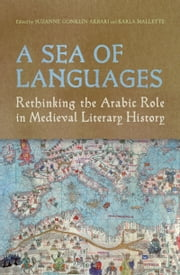 A Sea of Languages - Rethinking the Arabic Role in Medieval Literary History ebook by Suzanne Conklin Akbari,Karla  Mallette