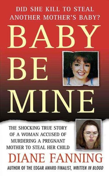 Baby Be Mine - The Shocking True Story of a Woman Who Murdered a Pregnant Mother to Steal Her Child ebook by Diane Fanning